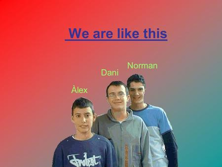 We are like this Àlex Dani Norman. Norman: I like football, I play in Football Club Barcelona. I am 1'83 metres tall. Dani: I like ska music and football.