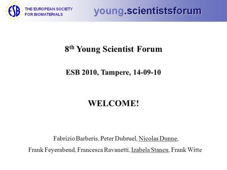 8 th Young Scientist Forum ESB 2010, Tampere, 14-09-10 WELCOME! Fabrizio Barberis, Peter Dubruel, Nicolas Dunne, Frank Feyerabend, Francesca Ravanetti,