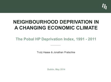 Trutz Haase & Jonathan Pratschke NEIGHBOURHOOD DEPRIVATION IN A CHANGING ECONOMIC CLIMATE The Pobal HP Deprivation Index, 1991 - 2011 Dublin, May 2014.