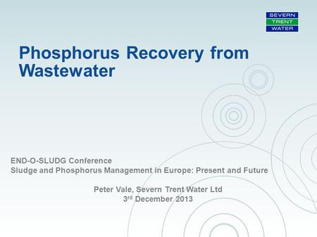 Phosphorus Recovery from Wastewater END-O-SLUDG Conference Sludge and Phosphorus Management in Europe: Present and Future Peter Vale, Severn Trent Water.