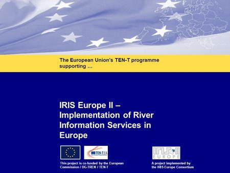 1 IRIS Europe II – Implementation of River Information Services in Europe This project is co-funded by the European Commission / DG-TREN / TEN-T A project.