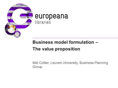 Business model formulation – The value proposition Mel Collier, Leuven University, Business Planning Group.