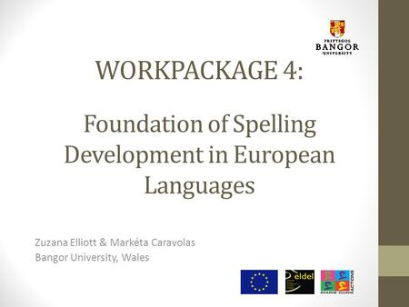 WORKPACKAGE 4: Foundation of Spelling Development in European Languages Zuzana Elliott & Markéta Caravolas Bangor University, Wales.
