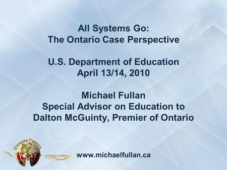 All Systems Go: The Ontario Case Perspective U.S. Department of Education April 13/14, 2010 Michael Fullan Special Advisor on Education to Dalton McGuinty,