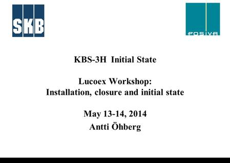 KBS-3H Initial State Lucoex Workshop: Installation, closure and initial state May 13-14, 2014 Antti Öhberg.