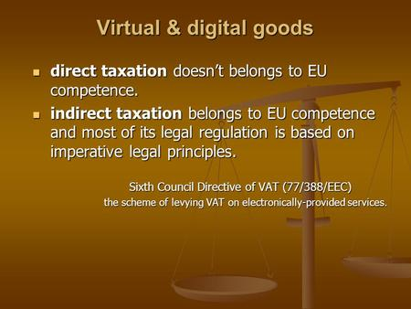 Virtual & digital goods direct taxation doesn't belongs to EU competence. direct taxation doesn't belongs to EU competence. indirect taxation belongs to.