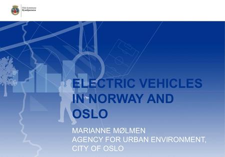 ELECTRIC VEHICLES IN NORWAY AND OSLO MARIANNE MØLMEN AGENCY FOR URBAN ENVIRONMENT, CITY OF OSLO.