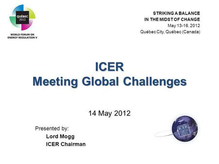 ICER Meeting Global Challenges ICER Meeting Global Challenges 14 May 2012 Presented by: Lord Mogg ICER Chairman STRIKING A BALANCE IN THE MIDST OF CHANGE.