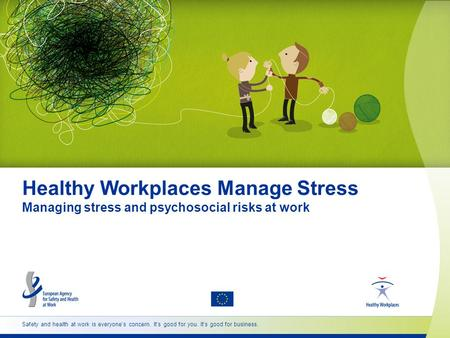 Safety and health at work is everyone's concern. It's good for you. It's good for business. Healthy Workplaces Manage Stress Managing stress and psychosocial.