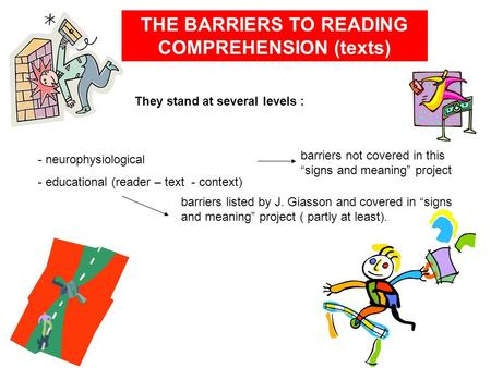 THE BARRIERS TO READING COMPREHENSION (texts) They stand at several levels : - neurophysiological - educational (reader – text - context) barriers not.