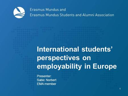 1 International students' perspectives on employability in Europe Presenter: Sabic Norbert EMA member.