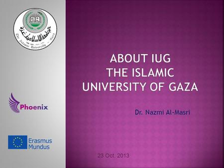Dr. Nazmi Al-Masri 23 Oct. 2013. The First university founded in Gaza Strip in 1978. The Largest Palestinian university in number of students (21,000:
