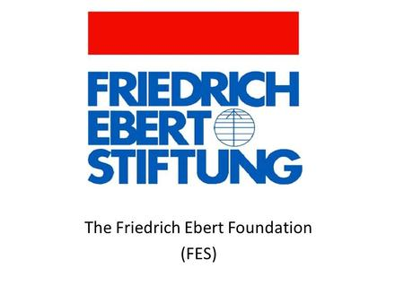 The Friedrich Ebert Foundation (FES). About the Friedrich-Ebert-Stiftung The Friedrich-Ebert-Stiftung is a non-profit German political foundation, related.