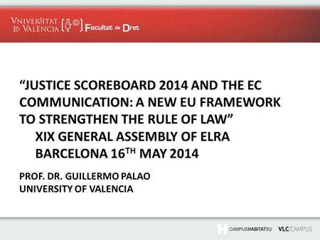 """JUSTICE SCOREBOARD 2014 AND THE EC COMMUNICATION: A NEW EU FRAMEWORK TO STRENGTHEN THE RULE OF LAW"" XIX GENERAL ASSEMBLY OF ELRA BARCELONA 16 TH MAY 2014."