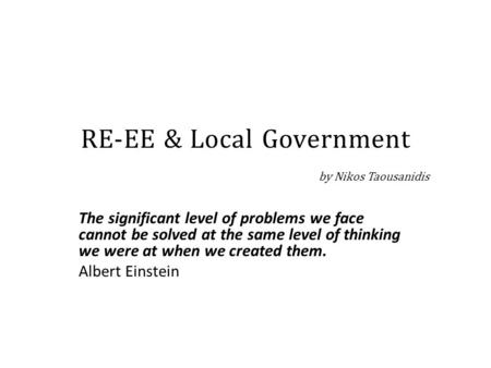 RE-EE & Local Government by Nikos Taousanidis The significant level of problems we face cannot be solved at the same level of thinking we were at when.