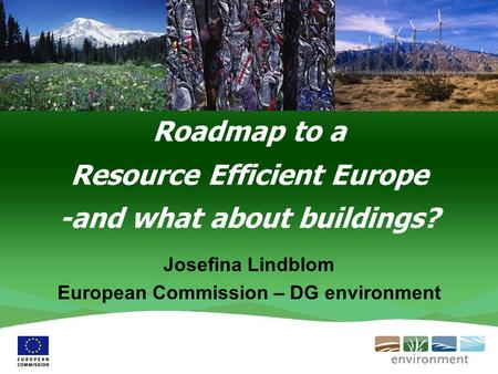 Roadmap to a Resource Efficient Europe -and what about buildings? Josefina Lindblom European Commission – DG environment.