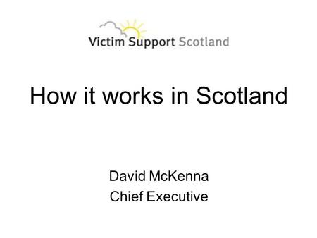 How it works in Scotland David McKenna Chief Executive.