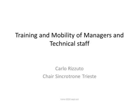 Training and Mobility of Managers and Technical staff Carlo Rizzuto Chair Sincrotrone Trieste roma 2010 sept-oct.