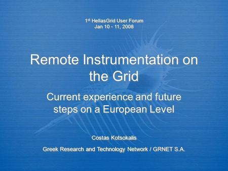 Remote Instrumentation on the Grid Current experience and future steps on a European Level 1 st HellasGrid User Forum Jan 10 - 11, 2008 1 st HellasGrid.