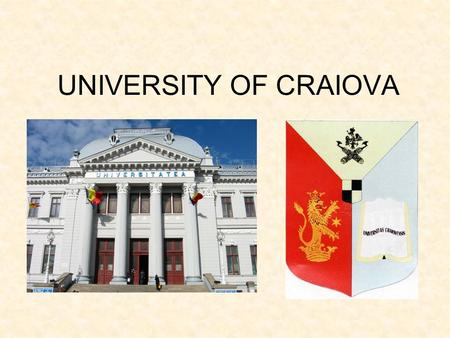UNIVERSITY OF CRAIOVA. University of Craiova A HISTORICAL OUTLINE OF THE UNIVERSITY OF CRAIOVA The University of Craiova was founded within the university.