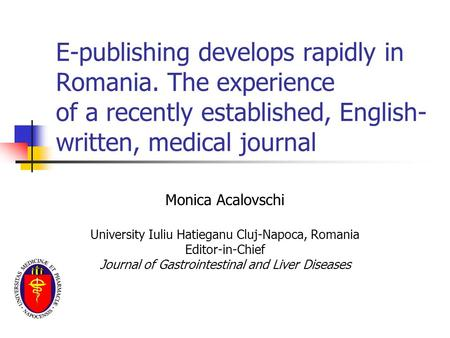 E-publishing develops rapidly in Romania. The experience of a recently established, English- written, medical journal Monica Acalovschi University Iuliu.