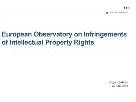 European Observatory on Infringements of Intellectual Property Rights Vincent O'Reilly 22 April 2013.