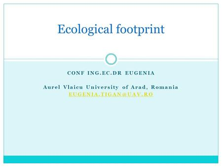 CONF ING.EC.DR EUGENIA Aurel Vlaicu University of Arad, Romania Ecological footprint.