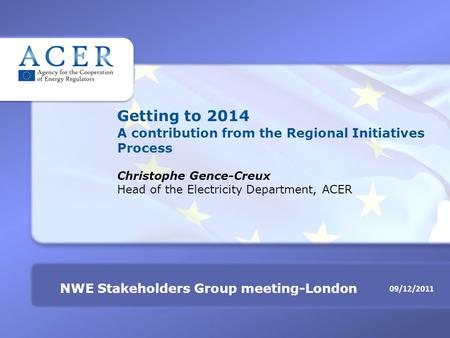 09/12/2011 NWE Stakeholders Group meeting-London Getting to 2014 A contribution from the Regional Initiatives Process Christophe Gence-Creux Head of the.