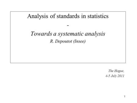1 Analysis of standards in statistics - Towards a systematic analysis R. Depoutot (Insee) The Hague, 4-5 July 2011.