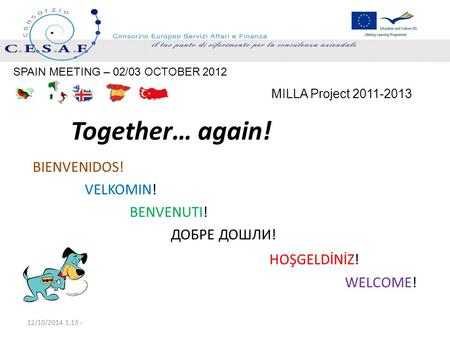 Together… again! BIENVENIDOS! VELKOMIN! BENVENUTI! ДОБРЕ ДОШЛИ! HOŞGELDİNİZ! WELCOME! 12/10/2014 1.15 - MILLA Project 2011-2013 SPAIN MEETING – 02/03 OCTOBER.