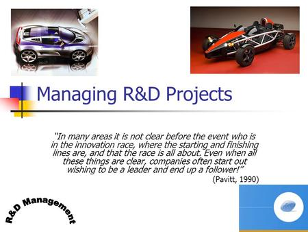 "P Trott R&D Mgt slide 1 Managing R&D Projects ""In many areas it is not clear before the event who is in the innovation race, where the starting and finishing."