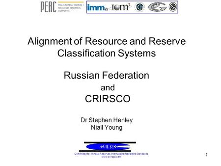 1 Alignment of Resource and Reserve Classification Systems Russian Federation and CRIRSCO Dr Stephen Henley Niall Young Committee for Mineral Reserves.