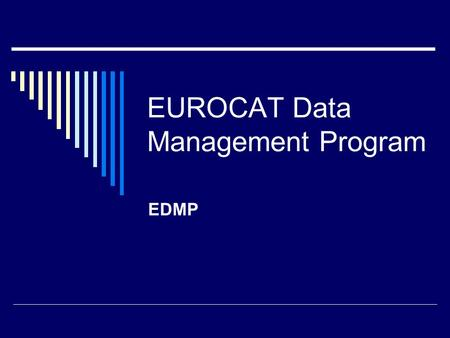 EUROCAT Data Management Program EDMP. What is EDMP?  Designed for EUROCAT by BioMedical Computing Limited, East Sussex  Written in Access  Designed.