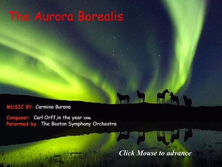 The Aurora Borealis Composer: Carl Orff,in the year 1936 Perormed by: The Boston Symphany Orchestra MUSIC BY: Carmina Burana Click Mouse to advance.
