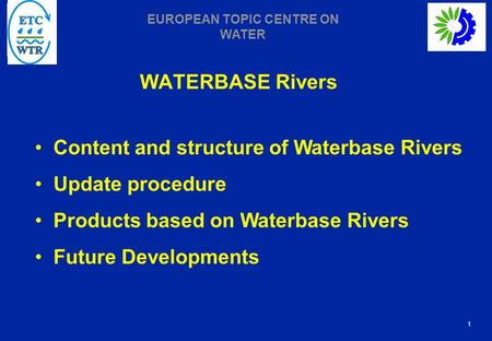 1 EUROPEAN TOPIC CENTRE ON WATER WATERBASE Rivers Content and structure of Waterbase Rivers Update procedure Products based on Waterbase Rivers Future.