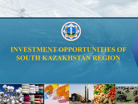 INVESTMENT OPPORTUNITIES OF SOUTH KAZAKHSTAN REGION.