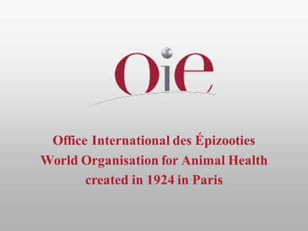 Office International des Épizooties World Organisation for Animal Health created in 1924 in Paris.