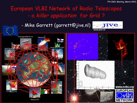 European VLBI Network of Radio Telescopes - a killer application for Grid ? - Mike Garrett FP6 GRID Meeting, March 2003.