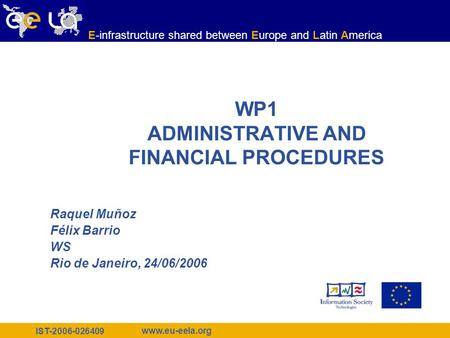 IST-2006-026409 www.eu-eela.org E-infrastructure shared between Europe and Latin America WP1 ADMINISTRATIVE AND FINANCIAL PROCEDURES Raquel Muñoz Félix.