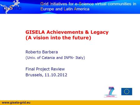 Www.gisela-grid.eu Grid Initiatives for e-Science virtual communities in Europe and Latin America GISELA Achievements & Legacy (A vision into the future)