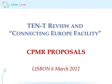 "TEN-T R EVIEW AND ""C ONNECTING E UROPE F ACILITY "" CPMR PROPOSALS LISBON 6 March 2012."