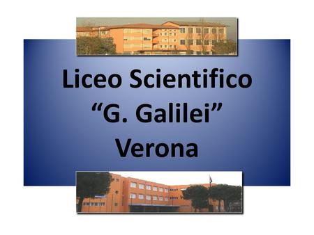 "Liceo Scientifico ""G. Galilei"" Verona. Liceo Galilei The Liceo curriculum offers a theoretical approach to the subjects studied does not prepare for specific."
