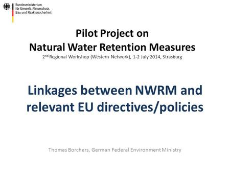 Linkages between NWRM and relevant EU directives/policies Thomas Borchers, German Federal Environment Ministry Pilot Project on Natural Water Retention.