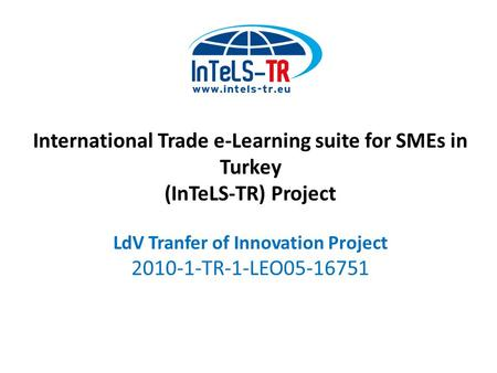 International Trade e-Learning suite for SMEs in Turkey (InTeLS-TR) Project LdV Tranfer of Innovation Project 2010-1-TR-1-LEO05-16751.