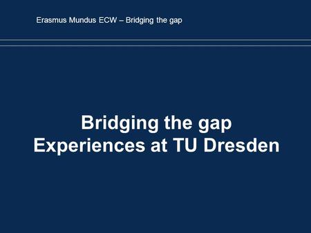 Erasmus Mundus ECW – Bridging the gap Bridging the gap Experiences at TU Dresden.