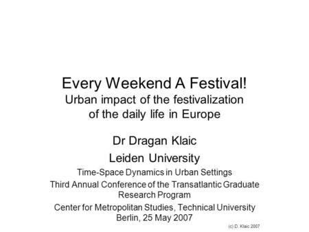 Every Weekend A Festival! Urban impact of the festivalization of the daily life in Europe Dr Dragan Klaic Leiden University Time-Space Dynamics in Urban.