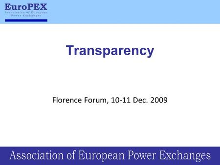 Transparency Florence Forum, 10-11 Dec. 2009. Transparency is vital for energy markets Transparency in terms of: –Creating and strengthening trust to.