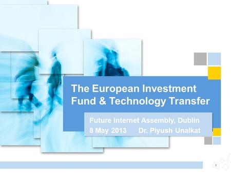 The European Investment Fund & Technology Transfer 1 Future Internet Assembly, Dublin 8 May 2013 Dr. Piyush Unalkat.