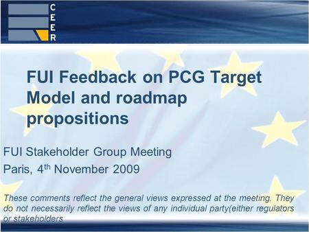 FUI Feedback on PCG Target Model and roadmap propositions FUI Stakeholder Group Meeting Paris, 4 th November 2009 These comments reflect the general views.