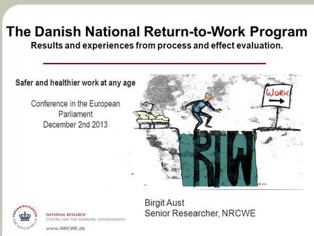The Danish National Return-to-Work Program Results and experiences from process and effect evaluation. Birgit Aust Senior Researcher, NRCWE Safer and healthier.